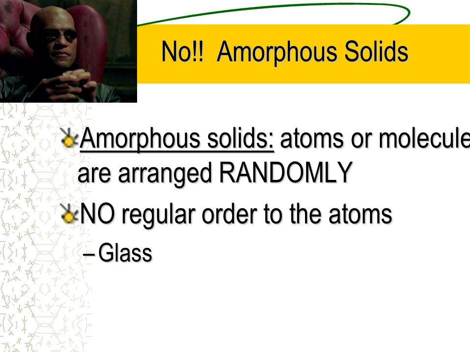 Amorphous solids: atoms or molecules are arranged RANDOMLY