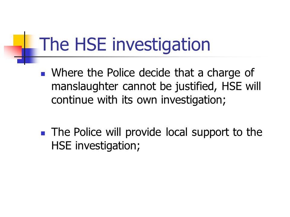 The HSE investigation Where the Police decide that a charge of manslaughter cannot be justified, HSE will continue with its own investigation;