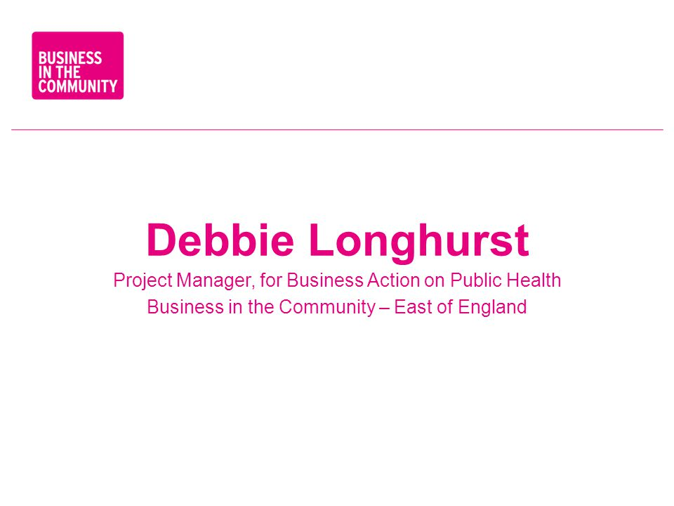 Debbie Longhurst Project Manager, for Business Action on Public Health