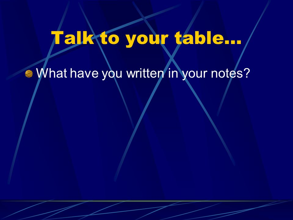 Talk to your table… What have you written in your notes