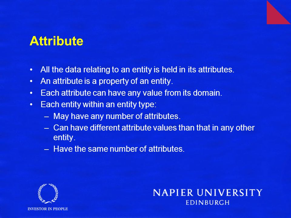 Attribute All the data relating to an entity is held in its attributes. An attribute is a property of an entity.