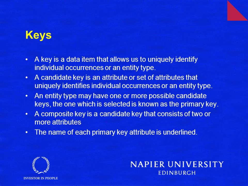 Keys A key is a data item that allows us to uniquely identify individual occurrences or an entity type.