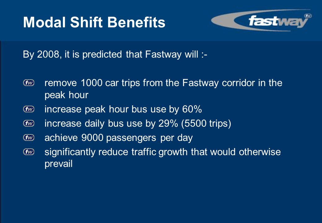 Modal Shift Benefits By 2008, it is predicted that Fastway will :-