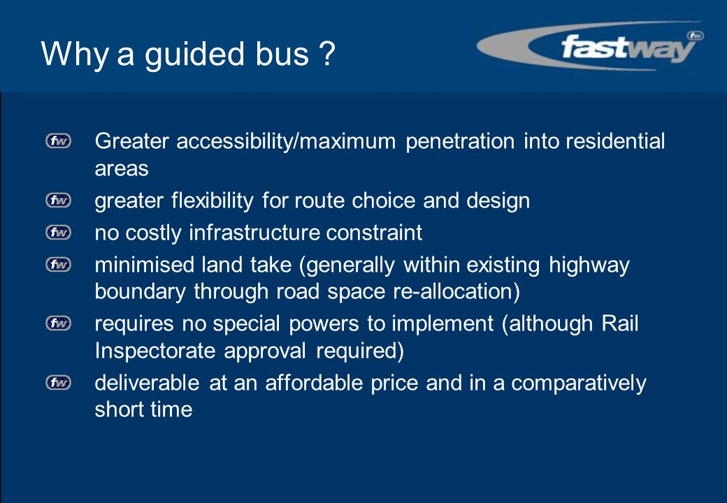 Why a guided bus Greater accessibility/maximum penetration into residential areas. greater flexibility for route choice and design.