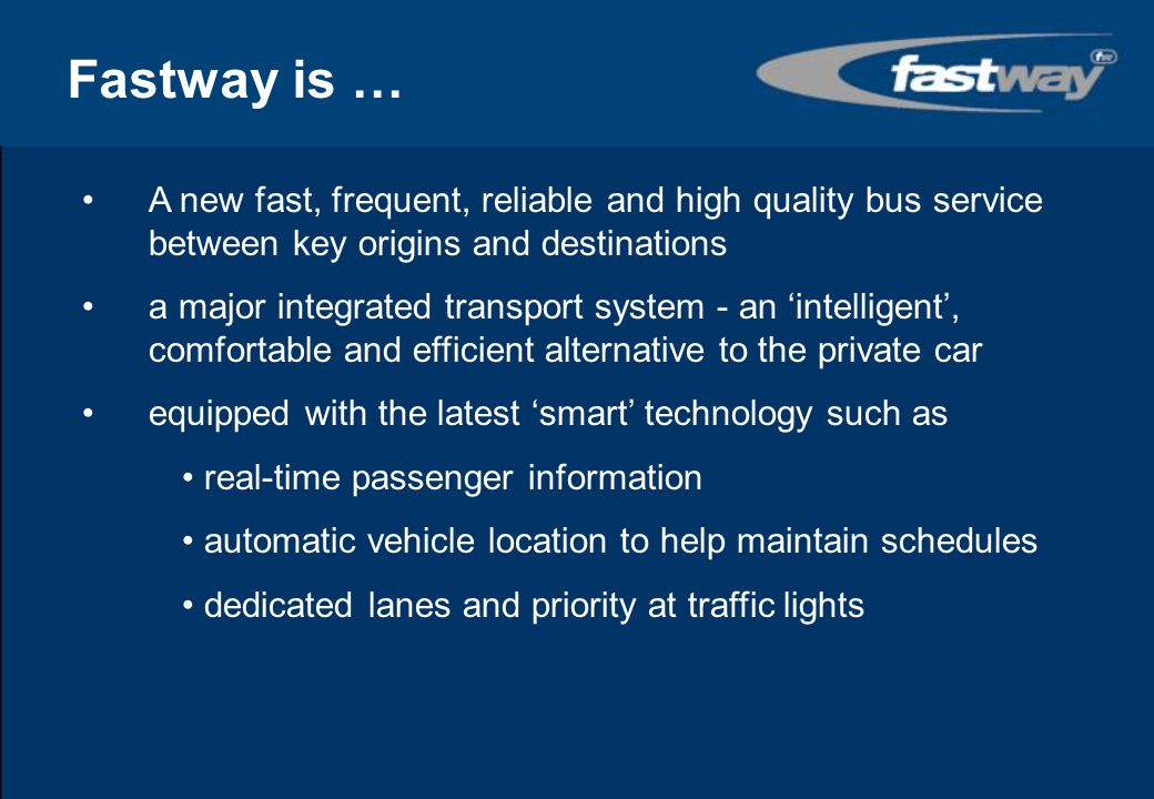 Fastway is … A new fast, frequent, reliable and high quality bus service between key origins and destinations.