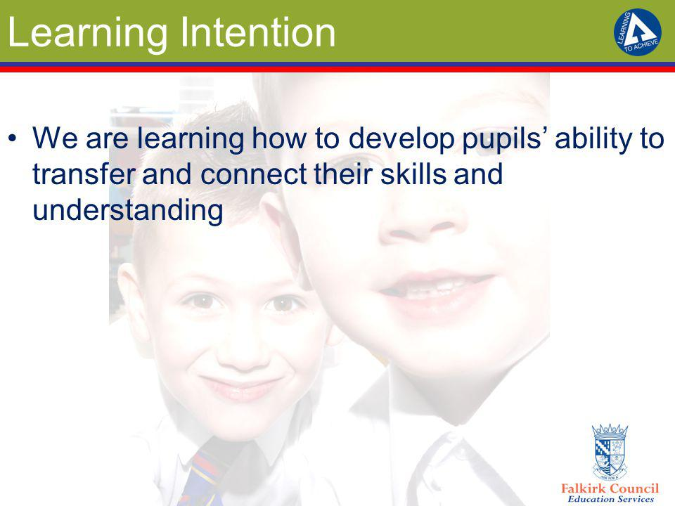 Learning Intention We are learning how to develop pupils' ability to transfer and connect their skills and understanding.