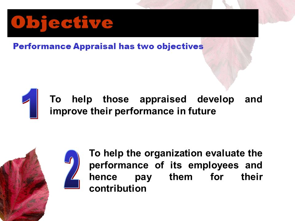 ObjectivePerformance Appraisal has two objectives. 1. To help those appraised develop and improve their performance in future.