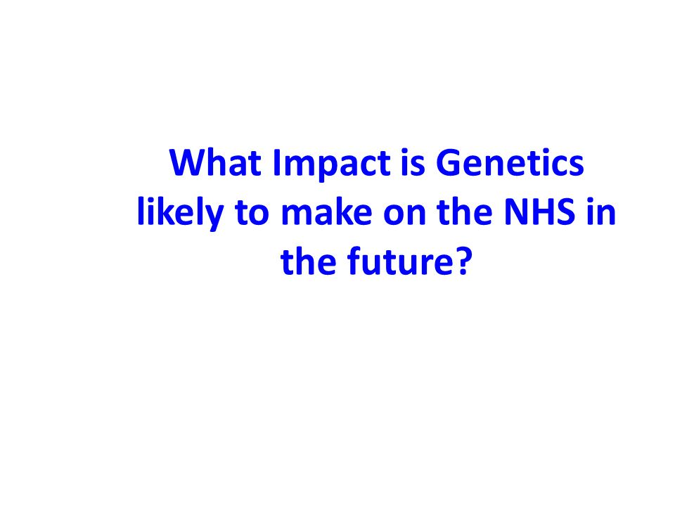 What Impact is Genetics likely to make on the NHS in the future