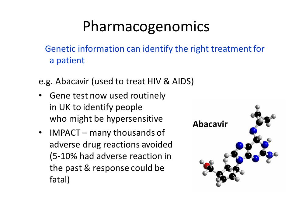 Pharmacogenomics Genetic information can identify the right treatment for a patient. e.g. Abacavir (used to treat HIV & AIDS)