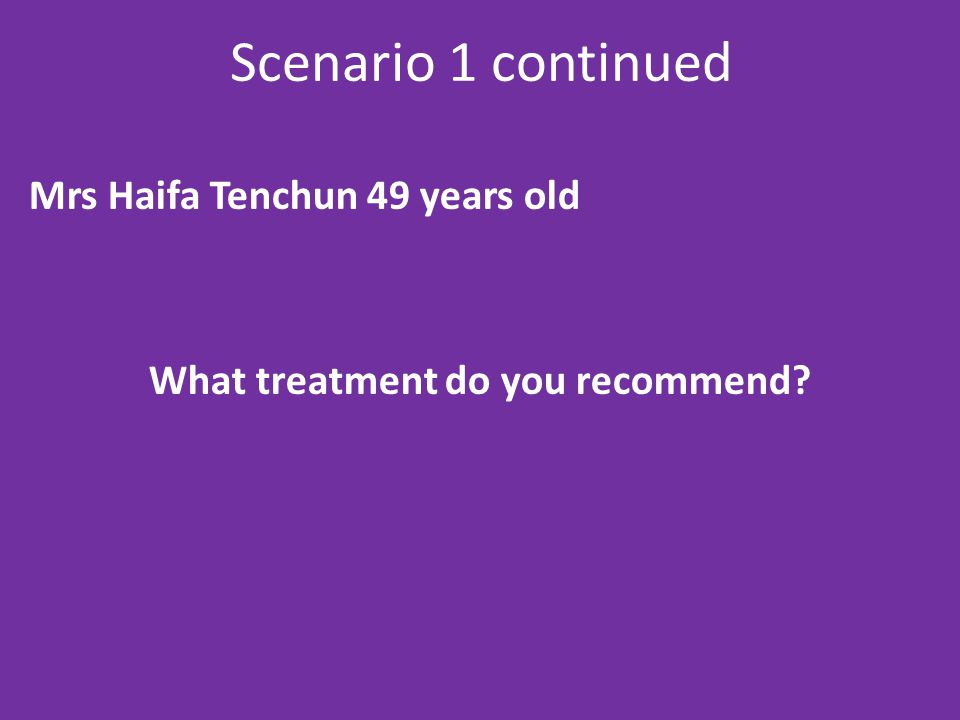 Scenario 1 continued Mrs Haifa Tenchun 49 years old What treatment do you recommend