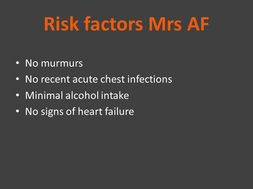 Risk factors Mrs AF No murmurs No recent acute chest infections