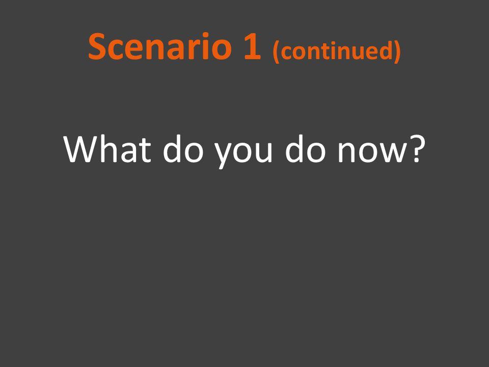 Scenario 1 (continued) What do you do now