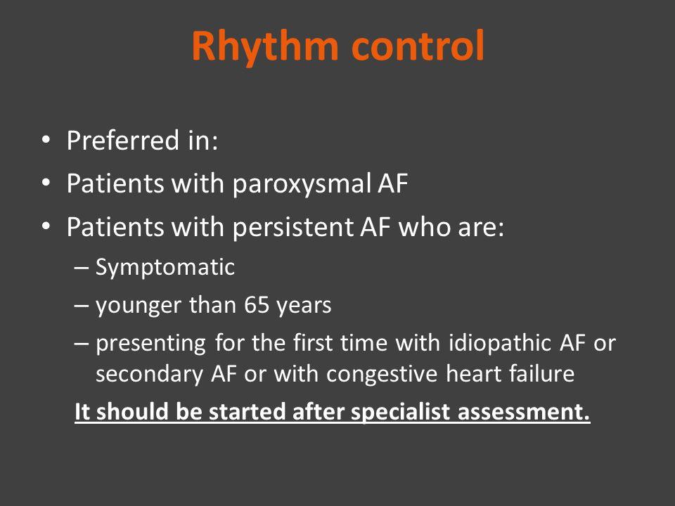 Rhythm control Preferred in: Patients with paroxysmal AF