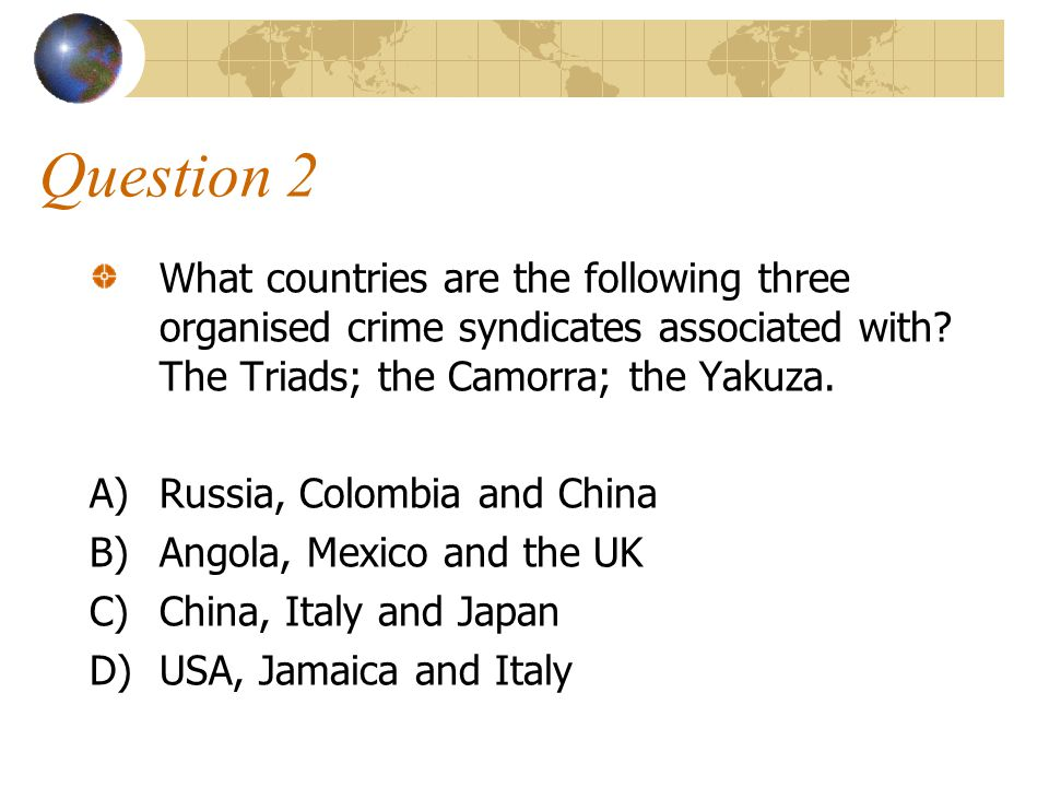 Question 2 What countries are the following three organised crime syndicates associated with The Triads; the Camorra; the Yakuza.