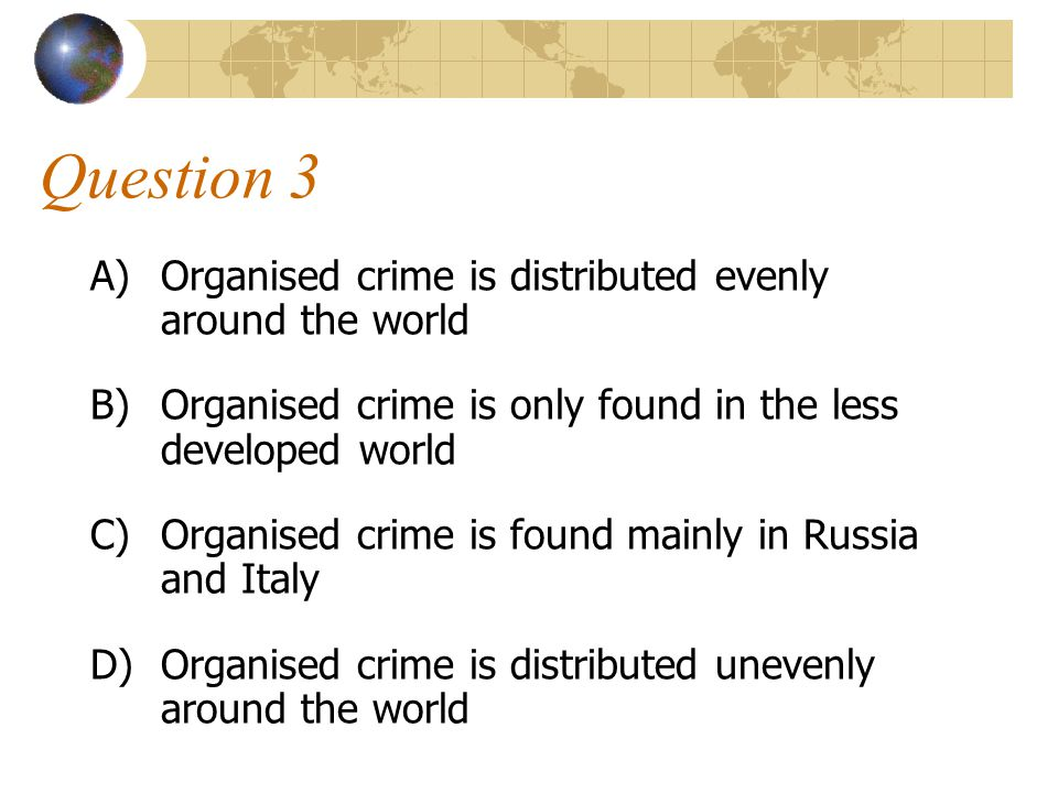 Question 3 Organised crime is distributed evenly around the world