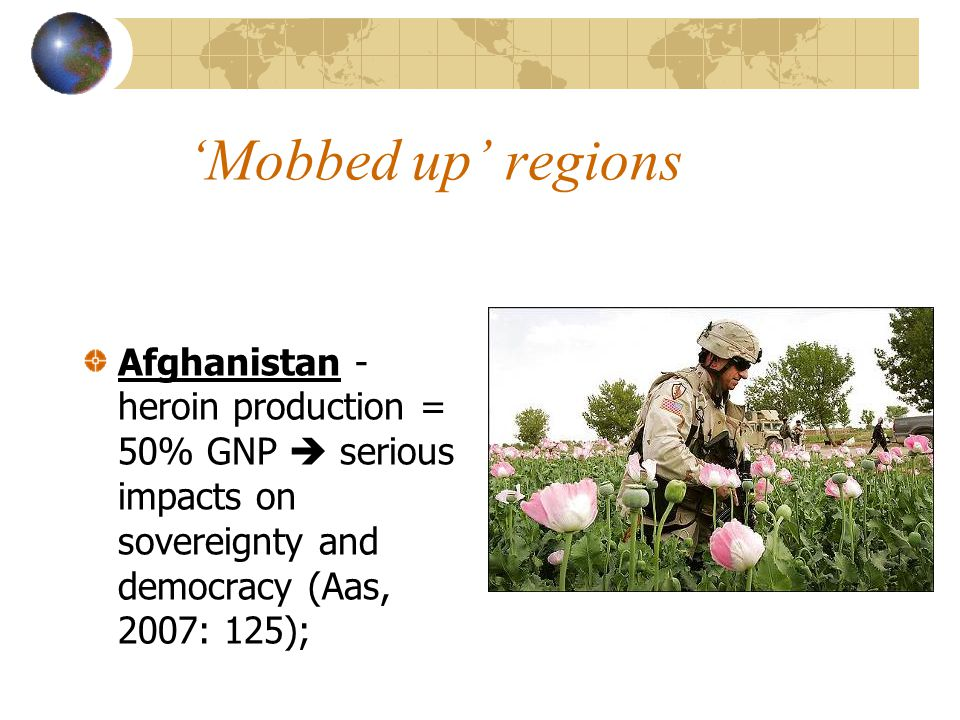'Mobbed up' regions Afghanistan - heroin production = 50% GNP  serious impacts on sovereignty and democracy (Aas, 2007: 125);