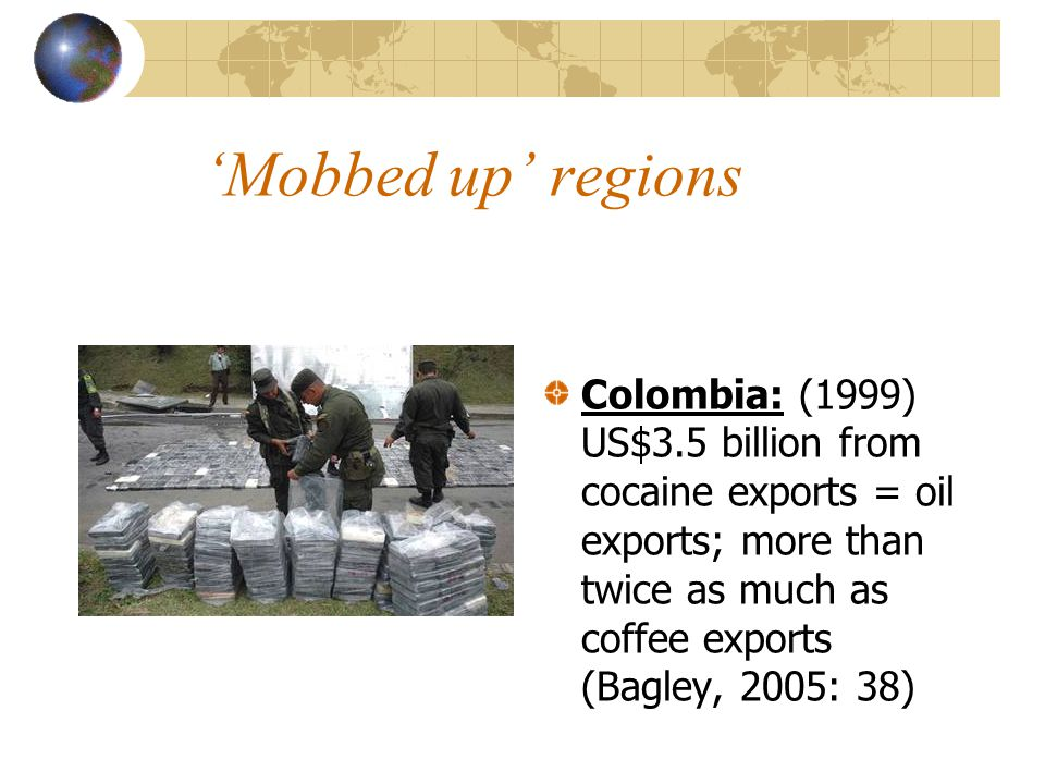 'Mobbed up' regions Colombia: (1999) US$3.5 billion from cocaine exports = oil exports; more than twice as much as coffee exports (Bagley, 2005: 38)