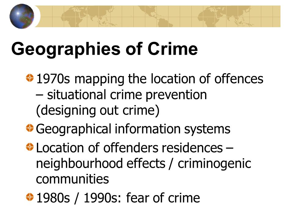Geographies of Crime 1970s mapping the location of offences – situational crime prevention (designing out crime)