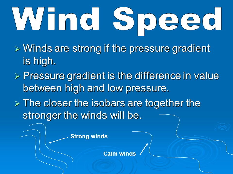 Wind Speed Winds are strong if the pressure gradient is high.