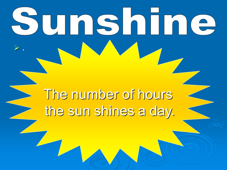 Sunshine The number of hours the sun shines a day. .