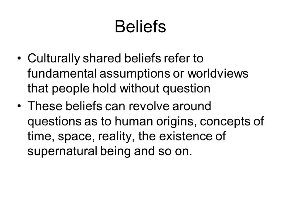 Beliefs Culturally shared beliefs refer to fundamental assumptions or worldviews that people hold without question.