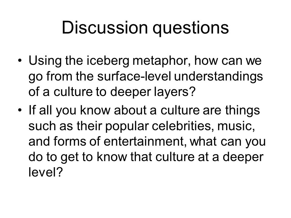 Discussion questions Using the iceberg metaphor, how can we go from the surface-level understandings of a culture to deeper layers
