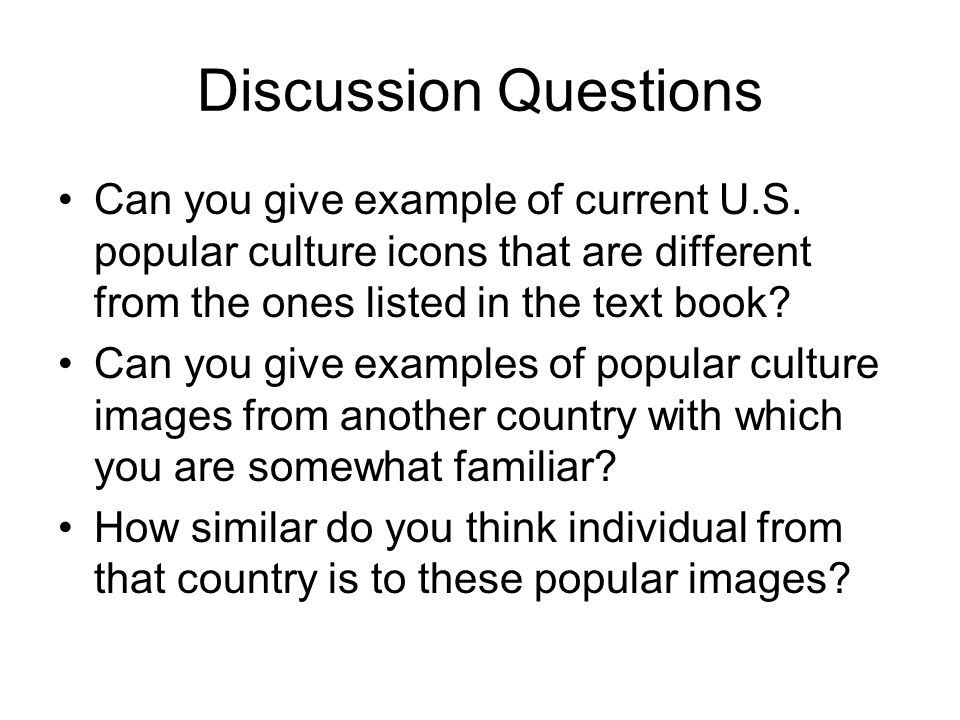 Discussion Questions Can you give example of current U.S. popular culture icons that are different from the ones listed in the text book