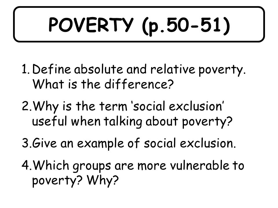 POVERTY (p.50-51) Define absolute and relative poverty. What is the difference