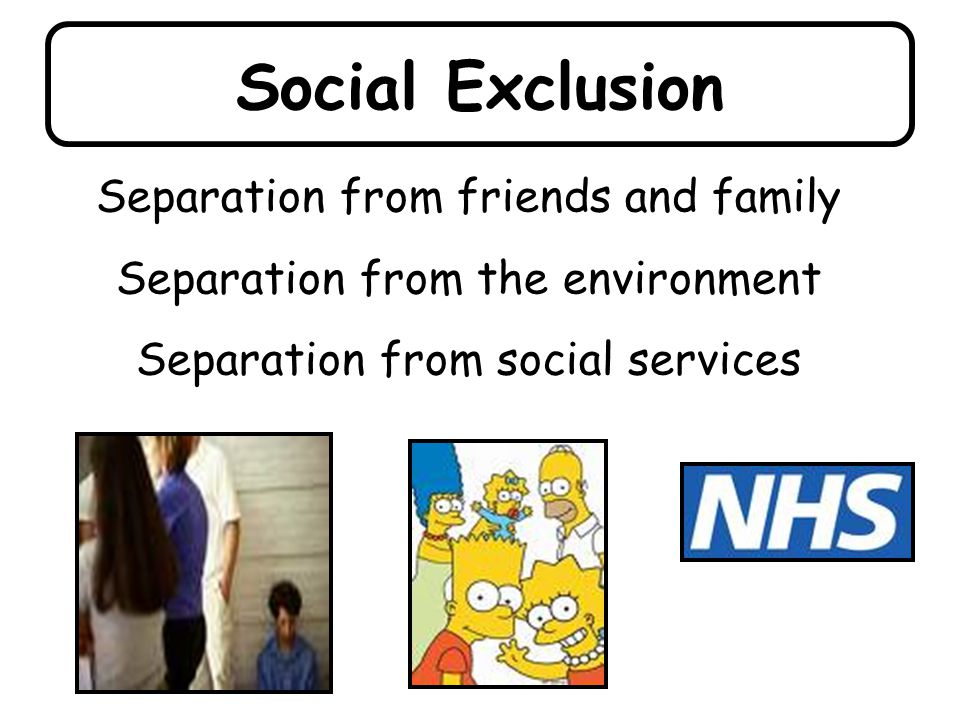 Social Exclusion Separation from friends and family