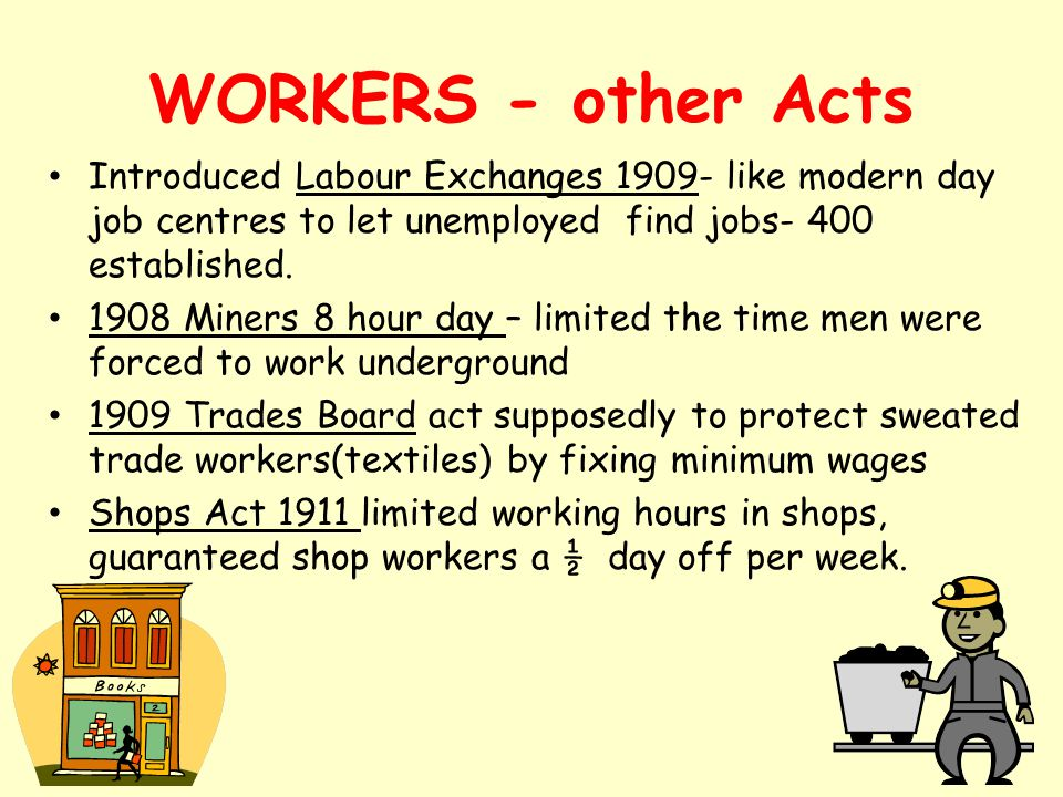 WORKERS - other Acts Introduced Labour Exchanges 1909- like modern day job centres to let unemployed find jobs- 400 established.