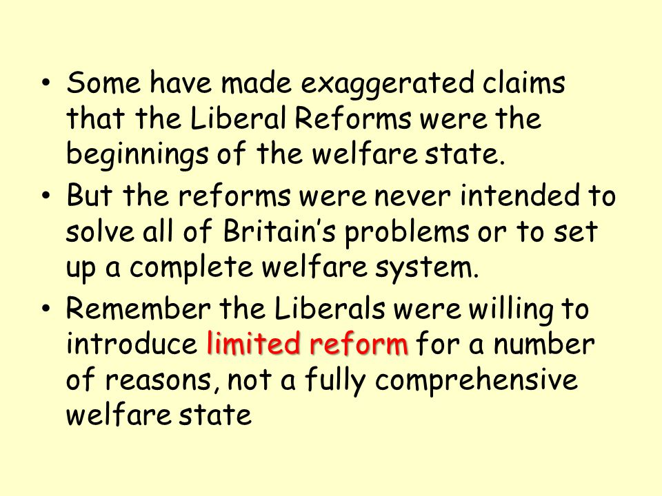Some have made exaggerated claims that the Liberal Reforms were the beginnings of the welfare state.