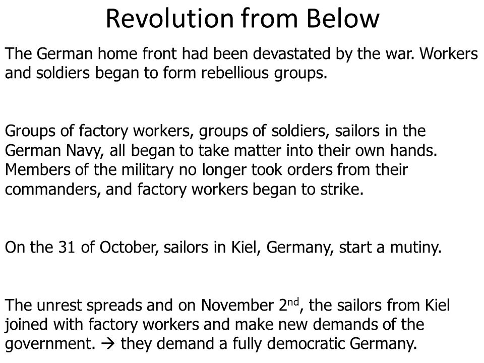 Revolution from Below The German home front had been devastated by the war. Workers and soldiers began to form rebellious groups.
