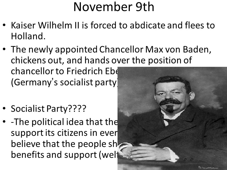November 9th Kaiser Wilhelm II is forced to abdicate and flees to Holland.