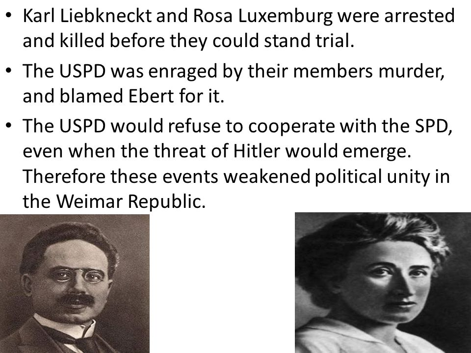 Karl Liebkneckt and Rosa Luxemburg were arrested and killed before they could stand trial.