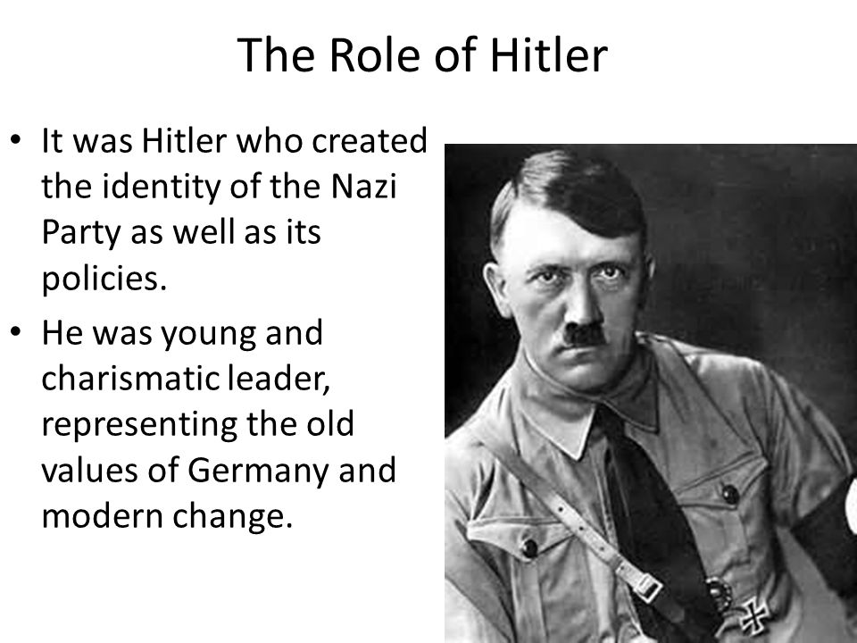 The Role of Hitler It was Hitler who created the identity of the Nazi Party as well as its policies.