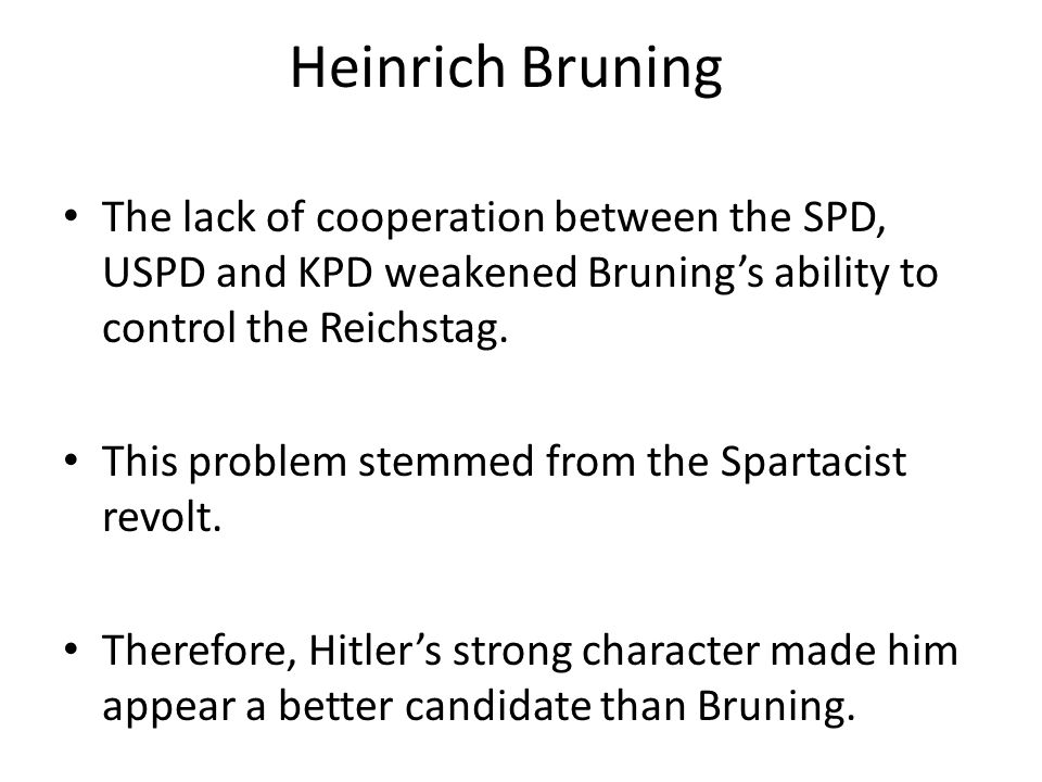 Heinrich Bruning The lack of cooperation between the SPD, USPD and KPD weakened Bruning's ability to control the Reichstag.