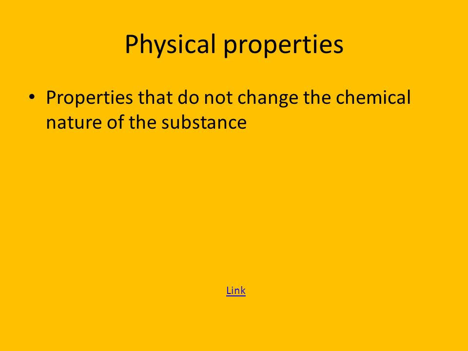 Physical properties Properties that do not change the chemical nature of the substance Link