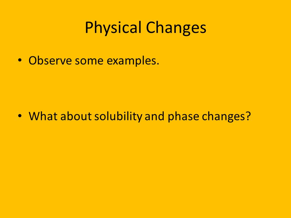 Physical Changes Observe some examples.
