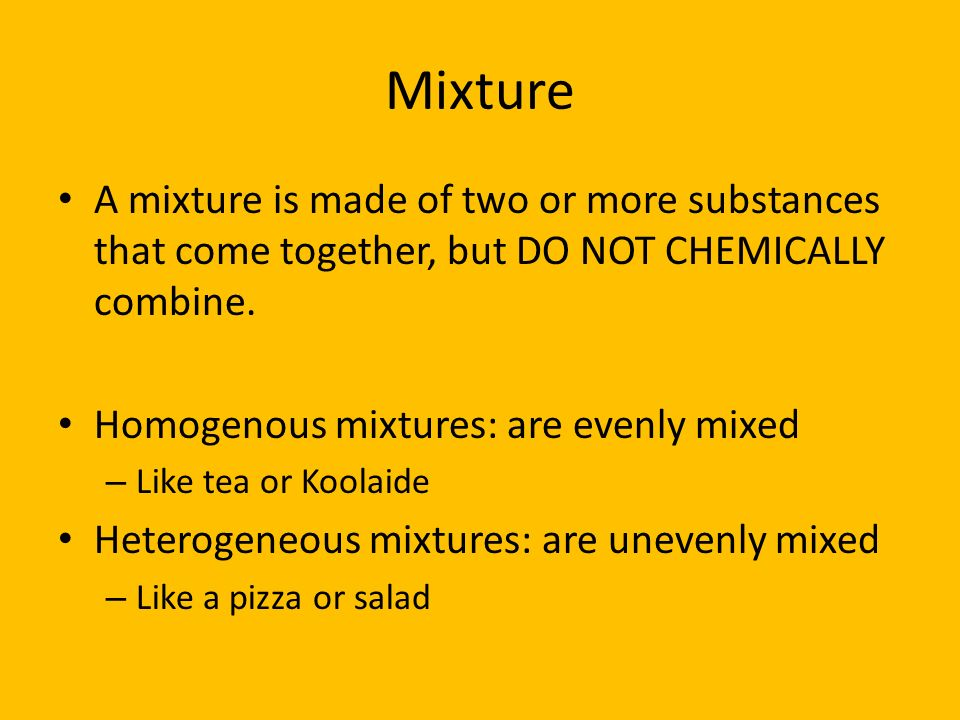 Mixture A mixture is made of two or more substances that come together, but DO NOT CHEMICALLY combine.