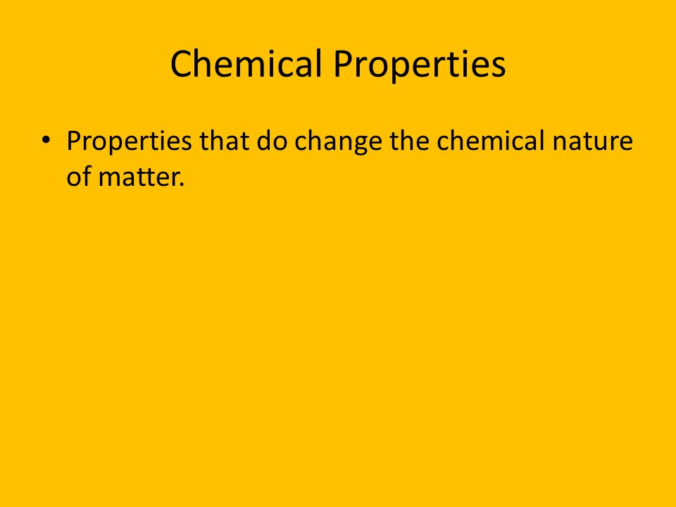 Chemical Properties Properties that do change the chemical nature of matter.