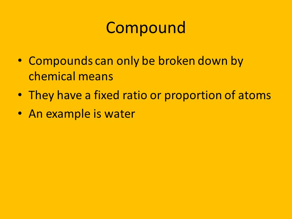 Compound Compounds can only be broken down by chemical means