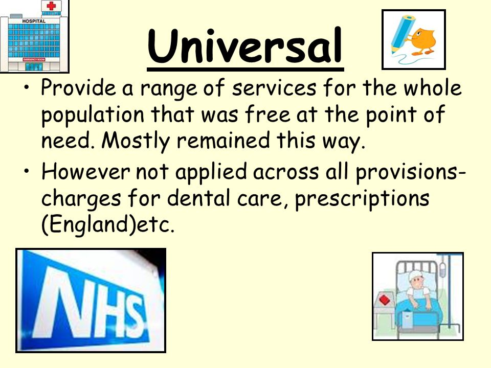 Universal Provide a range of services for the whole population that was free at the point of need. Mostly remained this way.