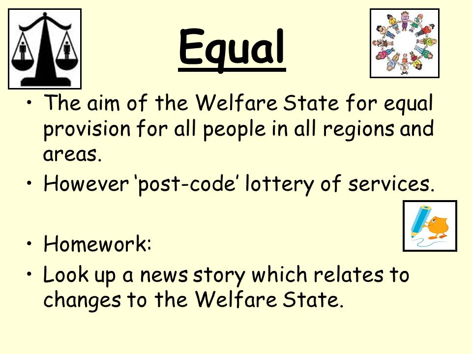 Equal The aim of the Welfare State for equal provision for all people in all regions and areas. However 'post-code' lottery of services.