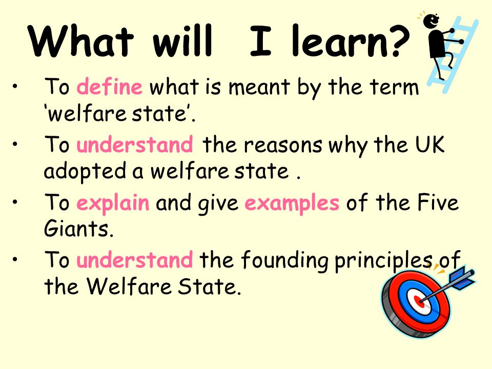 What will I learn To define what is meant by the term 'welfare state'. To understand the reasons why the UK adopted a welfare state .