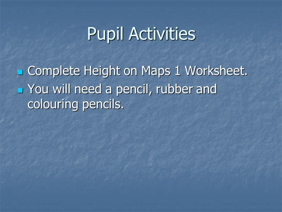 Pupil Activities Complete Height on Maps 1 Worksheet.