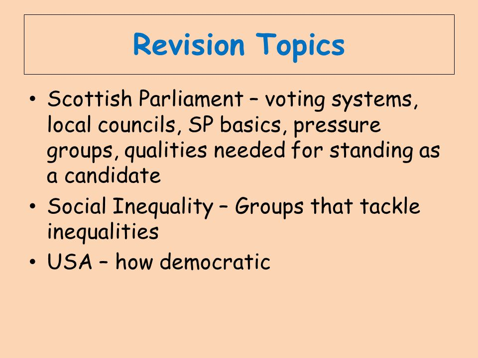 Revision Topics Scottish Parliament – voting systems, local councils, SP basics, pressure groups, qualities needed for standing as a candidate.