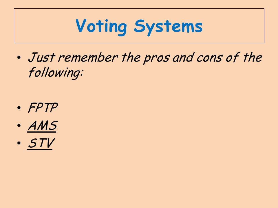 Voting Systems Just remember the pros and cons of the following: FPTP