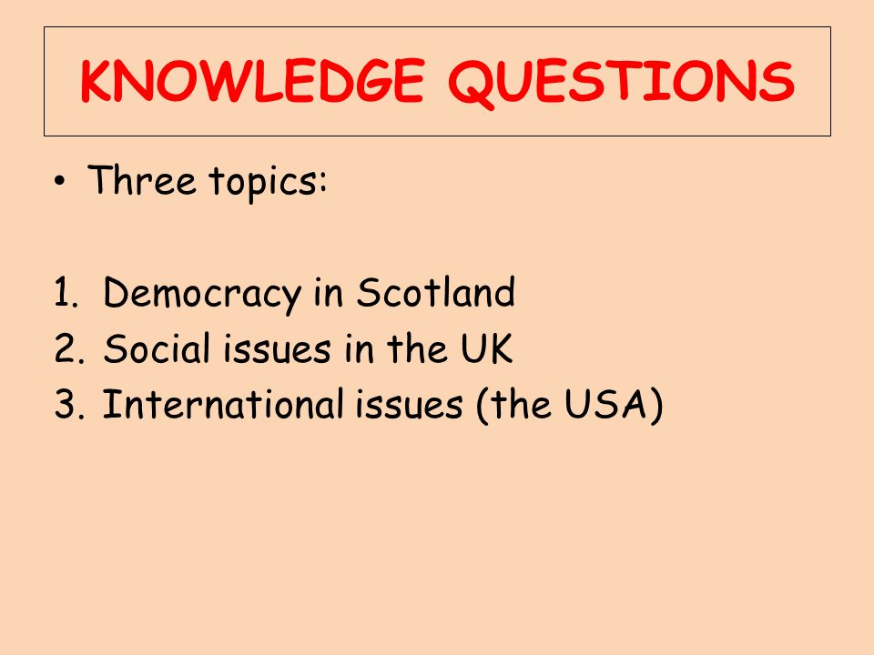 KNOWLEDGE QUESTIONS Three topics: Democracy in Scotland