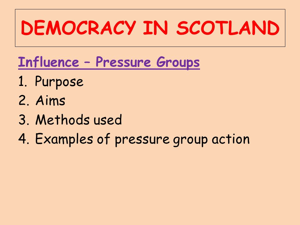 DEMOCRACY IN SCOTLAND Influence – Pressure Groups Purpose Aims