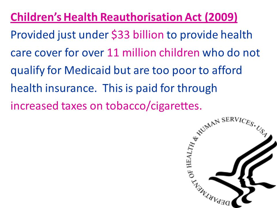 Children's Health Reauthorisation Act (2009) Provided just under $33 billion to provide health care cover for over 11 million children who do not qualify for Medicaid but are too poor to afford health insurance.